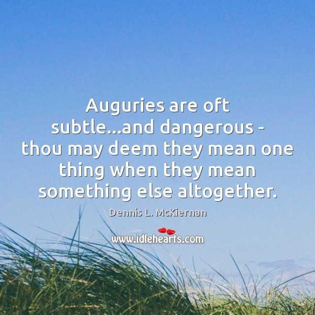Auguries are oft subtle…and dangerous – thou may deem they mean Dennis L. McKiernan Picture Quote