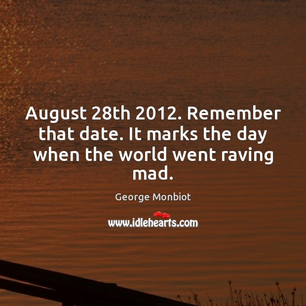 August 28th 2012. Remember that date. It marks the day when the world went raving mad. Image