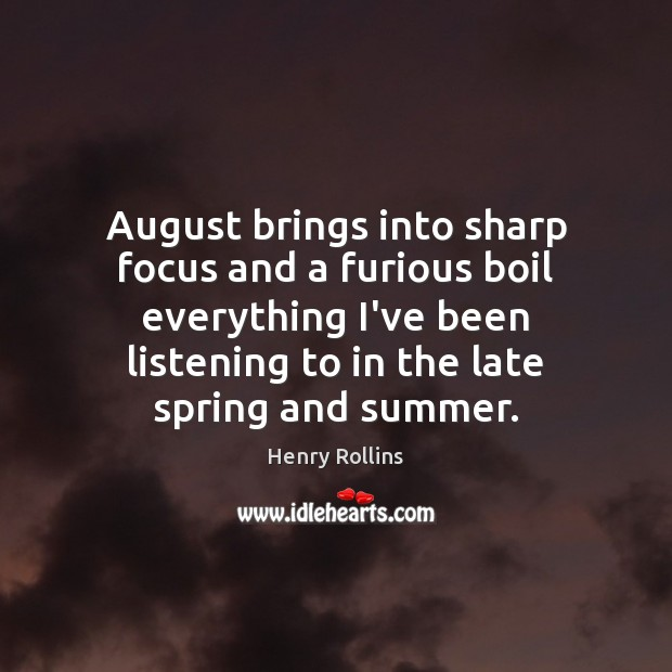 Image, August brings into sharp focus and a furious boil everything I've been