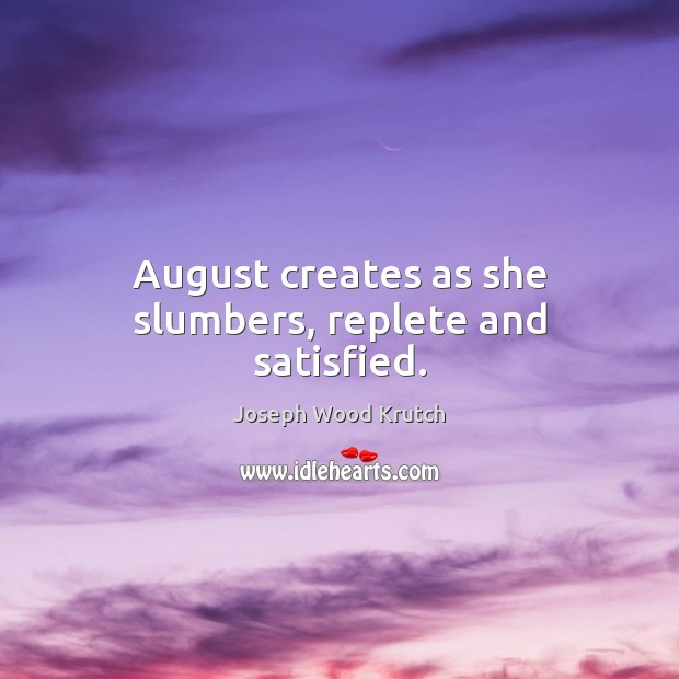 August creates as she slumbers, replete and satisfied. Joseph Wood Krutch Picture Quote