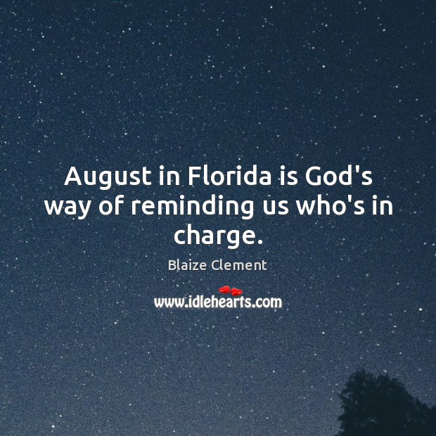 August in Florida is God's way of reminding us who's in charge. Blaize Clement Picture Quote