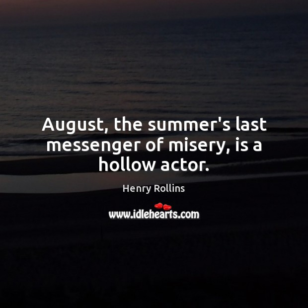 Image, August, the summer's last messenger of misery, is a hollow actor.