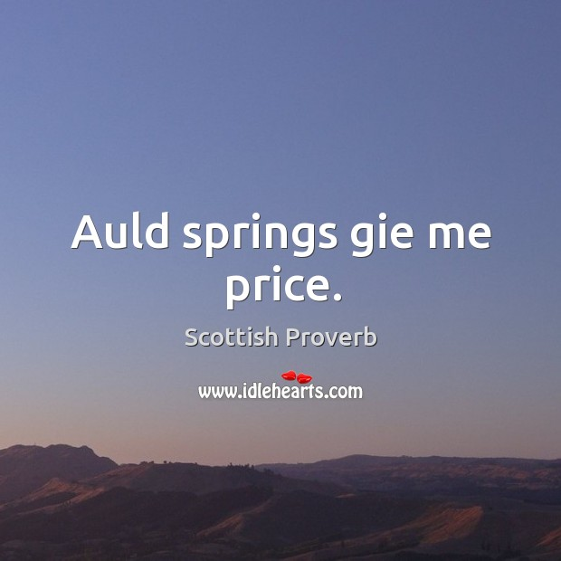 Auld springs gie me price. Scottish Proverbs Image