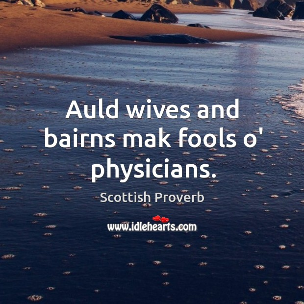 Auld wives and bairns mak fools o' physicians. Scottish Proverbs Image