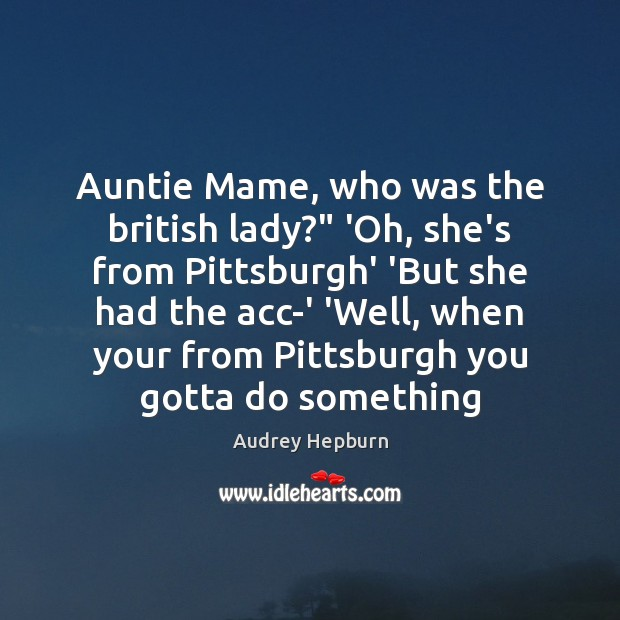 """Image, Auntie Mame, who was the british lady?"""" 'Oh, she's from Pittsburgh' 'But"""