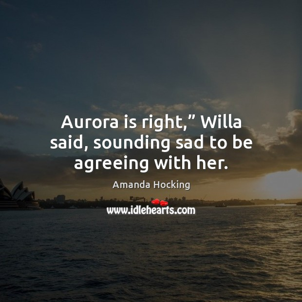 """Aurora is right,"""" Willa said, sounding sad to be agreeing with her. Amanda Hocking Picture Quote"""
