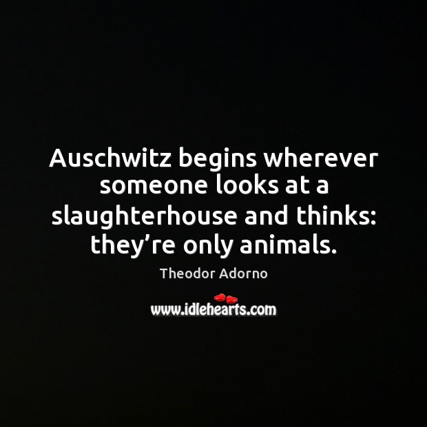 Auschwitz begins wherever someone looks at a slaughterhouse and thinks: they're Image