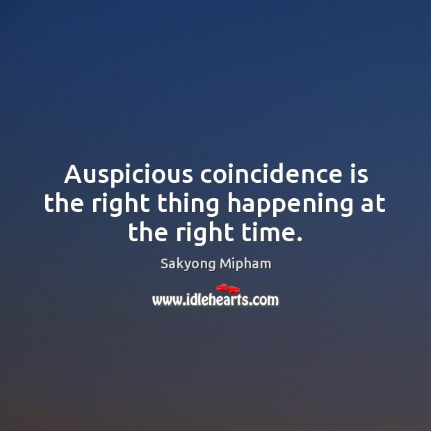 Auspicious coincidence is the right thing happening at the right time. Sakyong Mipham Picture Quote