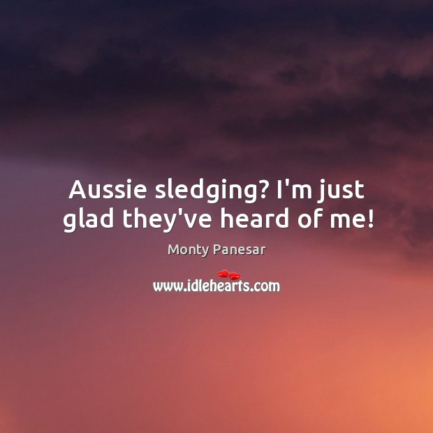 Aussie sledging? I'm just glad they've heard of me! Image