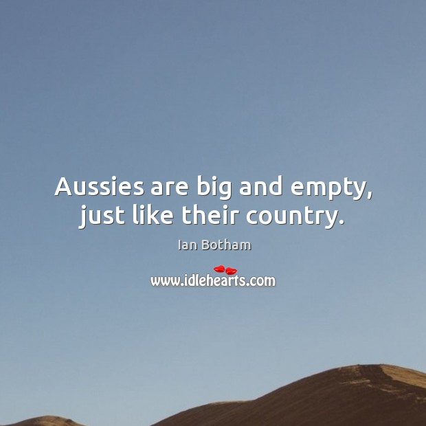 Aussies are big and empty, just like their country. Image