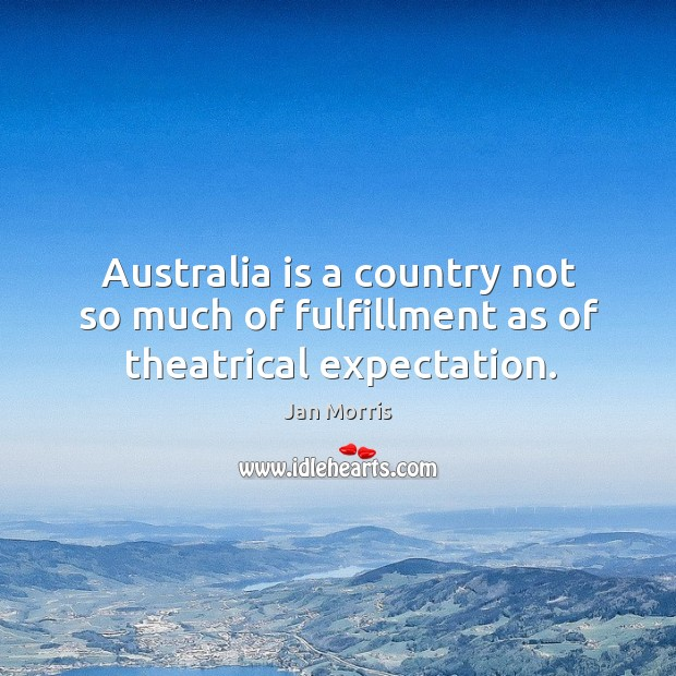 Australia is a country not so much of fulfillment as of theatrical expectation. Image