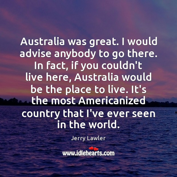 Image, Australia was great. I would advise anybody to go there. In fact,