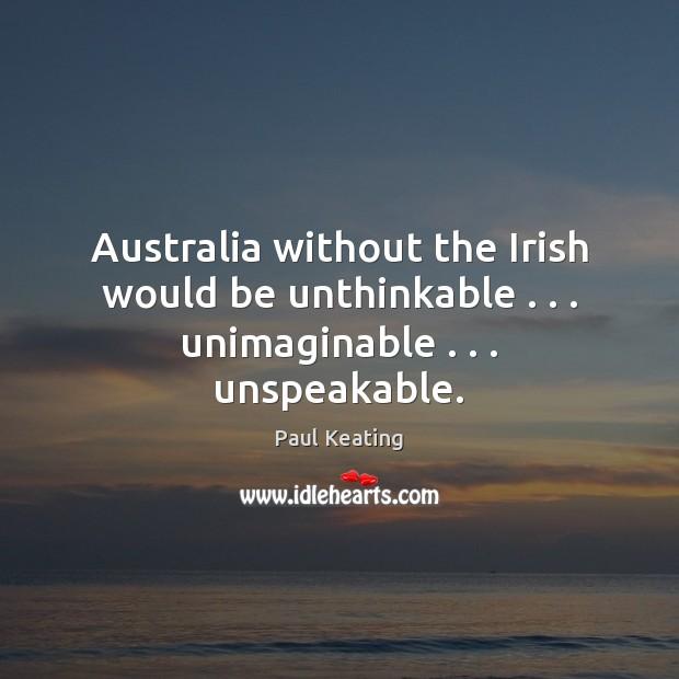 Australia without the Irish would be unthinkable . . . unimaginable . . . unspeakable. Image
