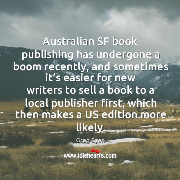 Australian sf book publishing has undergone a boom recently, and sometimes it's easier for Greg Egan Picture Quote