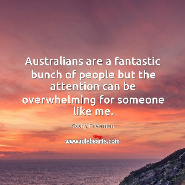 Australians are a fantastic bunch of people but the attention can be overwhelming for someone like me. Image