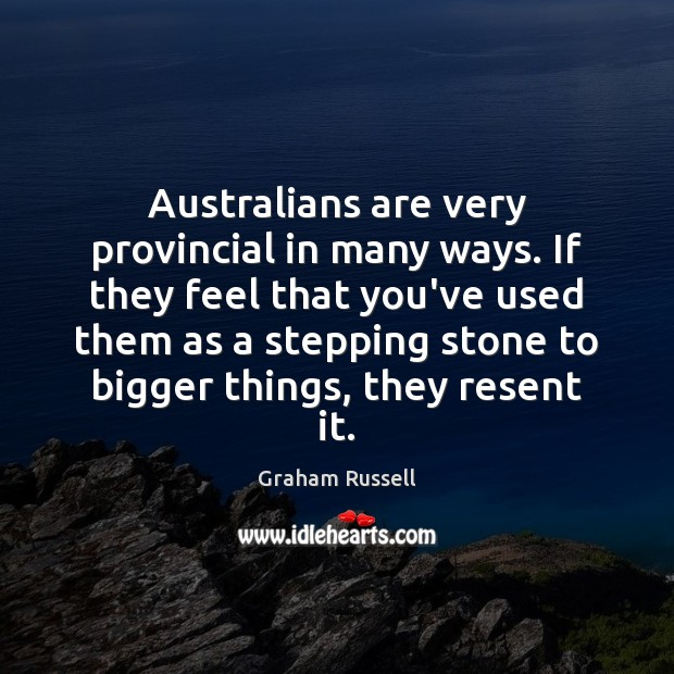 Australians are very provincial in many ways. If they feel that you've Image