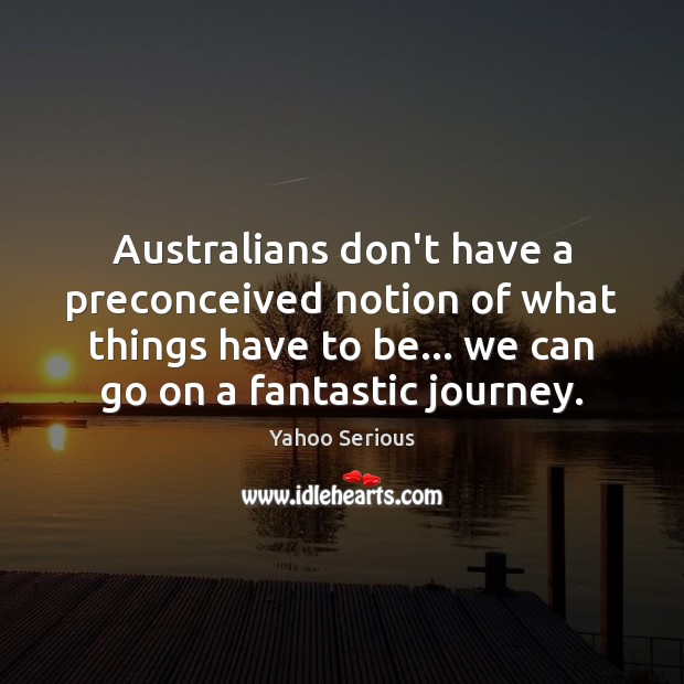 Australians don't have a preconceived notion of what things have to be… Journey Quotes Image