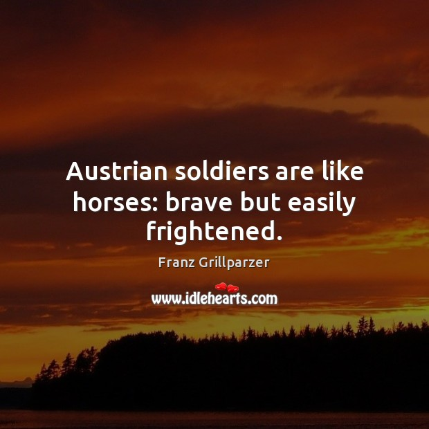Austrian soldiers are like horses: brave but easily frightened. Franz Grillparzer Picture Quote