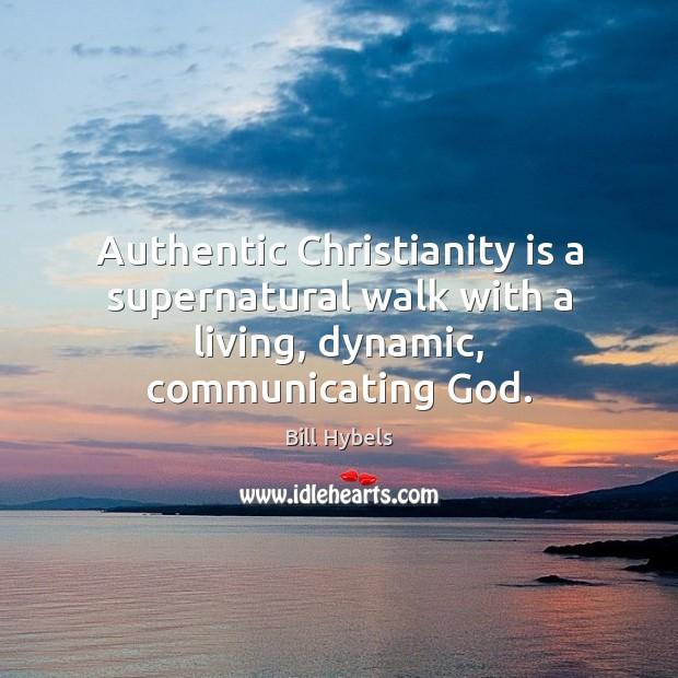 Authentic Christianity is a supernatural walk with a living, dynamic, communicating God. Bill Hybels Picture Quote