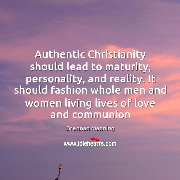 Image, Authentic Christianity should lead to maturity, personality, and reality. It should fashion