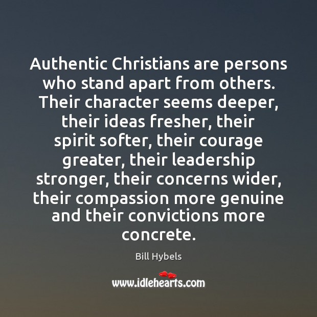 Authentic Christians are persons who stand apart from others. Their character seems Bill Hybels Picture Quote