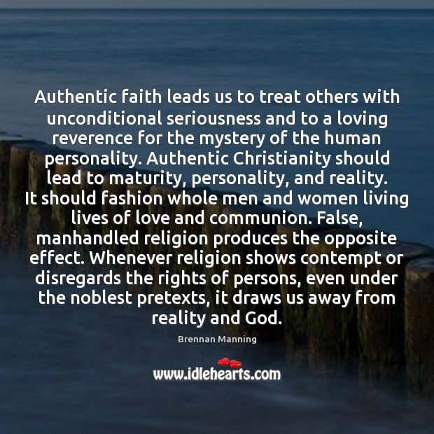 Brennan Manning Picture Quote image saying: Authentic faith leads us to treat others with unconditional seriousness and to