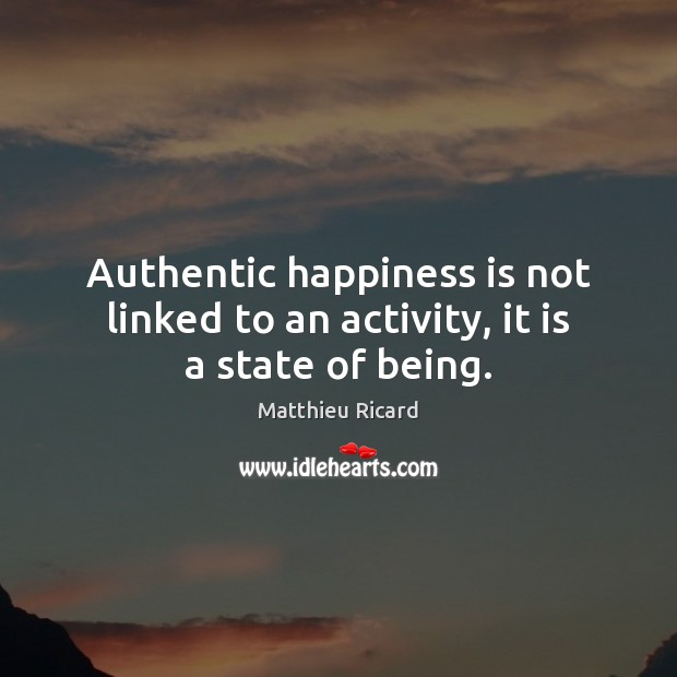 Authentic happiness is not linked to an activity, it is a state of being. Matthieu Ricard Picture Quote
