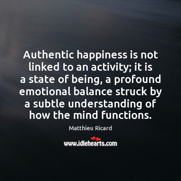 Authentic happiness is not linked to an activity; it is a state Matthieu Ricard Picture Quote