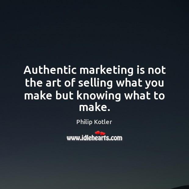Authentic marketing is not the art of selling what you make but knowing what to make. Marketing Quotes Image
