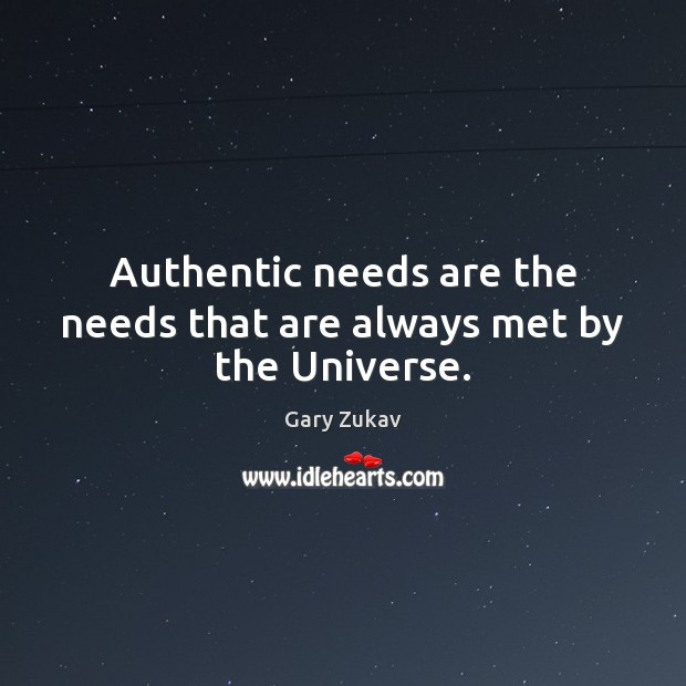 Authentic needs are the needs that are always met by the Universe. Gary Zukav Picture Quote