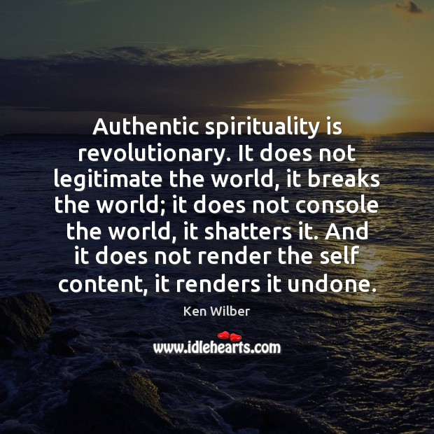 Authentic spirituality is revolutionary. It does not legitimate the world, it breaks Ken Wilber Picture Quote