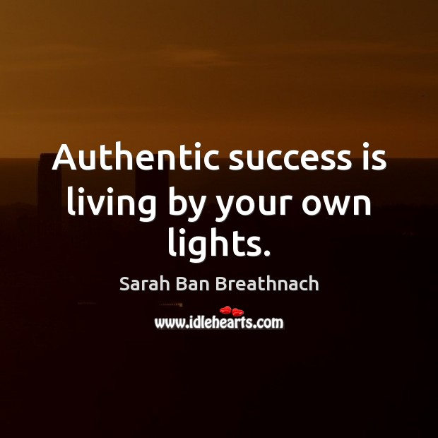Authentic success is living by your own lights. Sarah Ban Breathnach Picture Quote