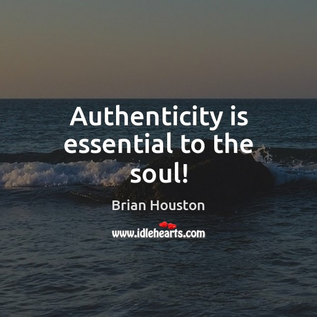 Image, Authenticity is essential to the soul!