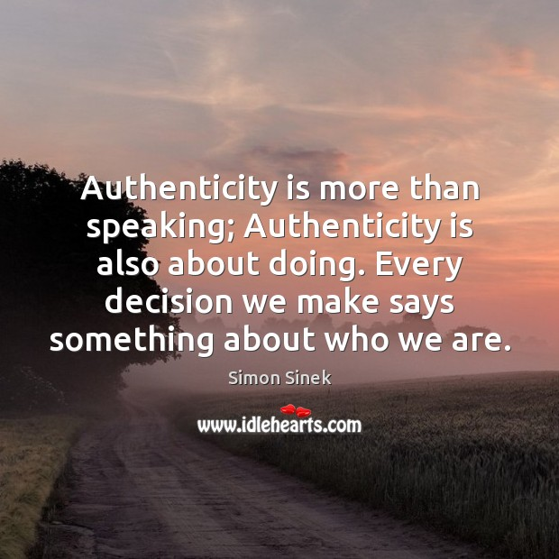 Authenticity is more than speaking; Authenticity is also about doing. Every decision Simon Sinek Picture Quote
