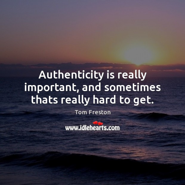 Authenticity is really important, and sometimes thats really hard to get. Image