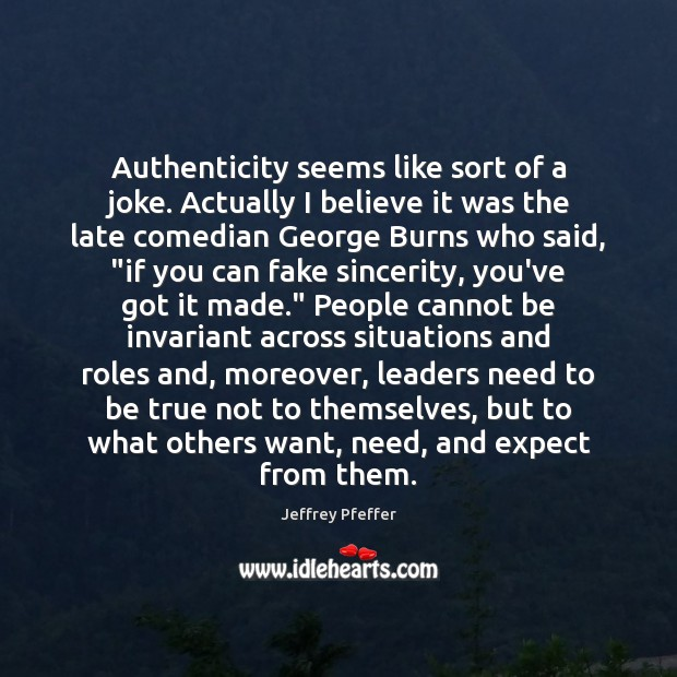 Authenticity seems like sort of a joke. Actually I believe it was Jeffrey Pfeffer Picture Quote