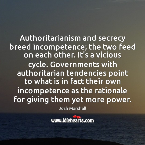 Authoritarianism and secrecy breed incompetence; the two feed on each other. It's Image