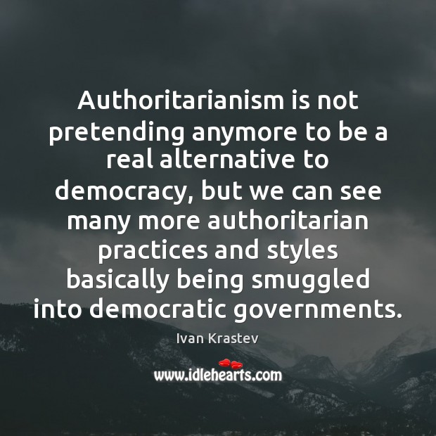 Image, Authoritarianism is not pretending anymore to be a real alternative to democracy,