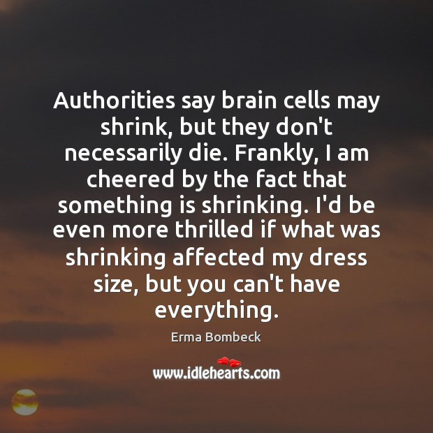 Authorities say brain cells may shrink, but they don't necessarily die. Frankly, Erma Bombeck Picture Quote