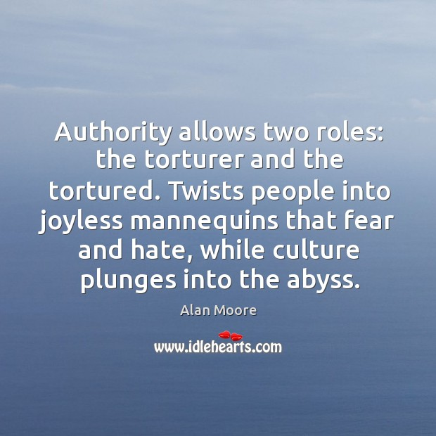 Authority allows two roles: the torturer and the tortured. Twists people into Image