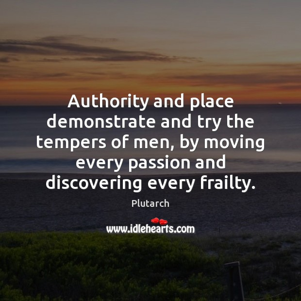 Authority and place demonstrate and try the tempers of men, by moving Plutarch Picture Quote