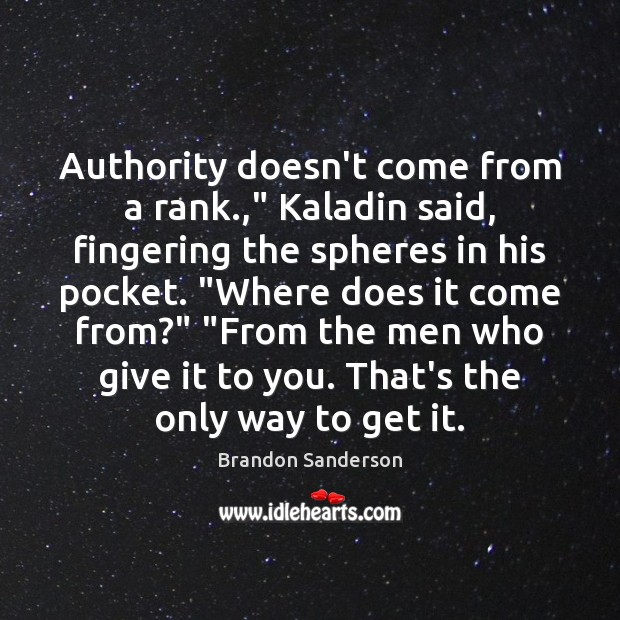"""Authority doesn't come from a rank.,"""" Kaladin said, fingering the spheres in Brandon Sanderson Picture Quote"""