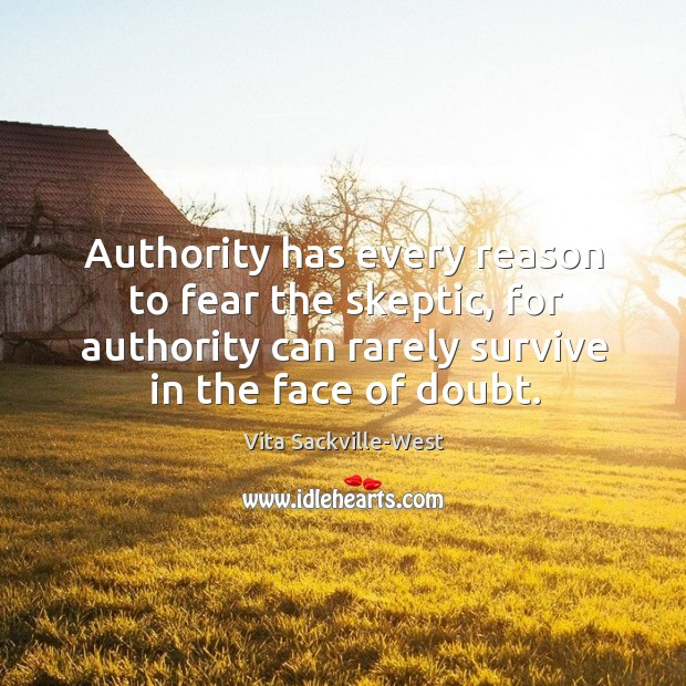 Authority has every reason to fear the skeptic, for authority can rarely survive in the face of doubt. Vita Sackville-West Picture Quote