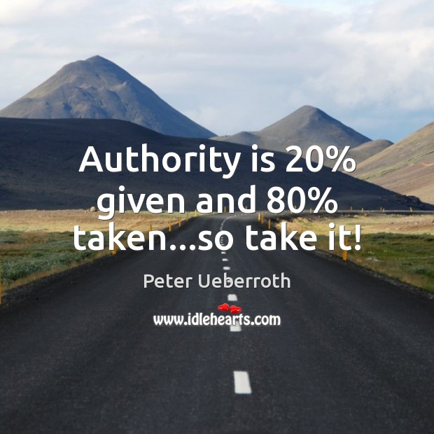 Image, Authority is 20% given and 80% taken…so take it!