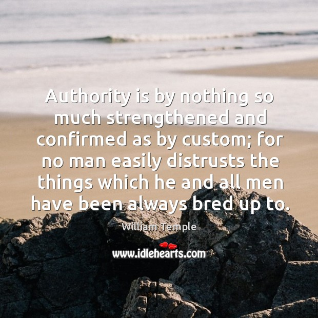 Authority is by nothing so much strengthened and confirmed as by custom; for no William Temple Picture Quote