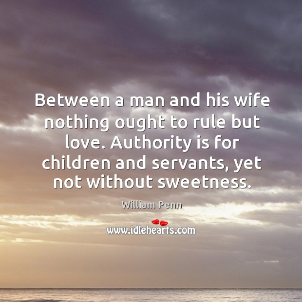 Authority is for children and servants, yet not without sweetness. William Penn Picture Quote