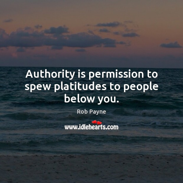 Image, Authority is permission to spew platitudes to people below you.