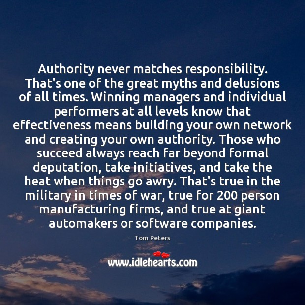 Authority never matches responsibility. That's one of the great myths and delusions Tom Peters Picture Quote