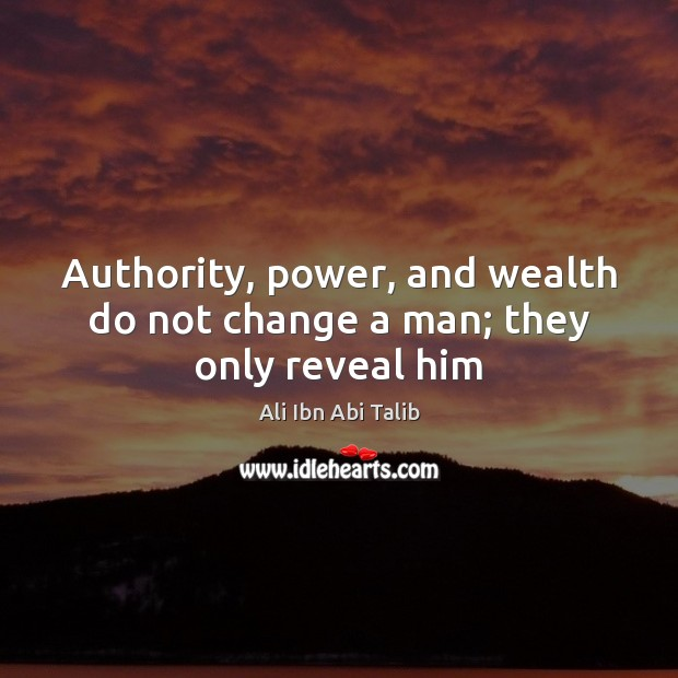 Image, Authority, power, and wealth do not change a man; they only reveal him