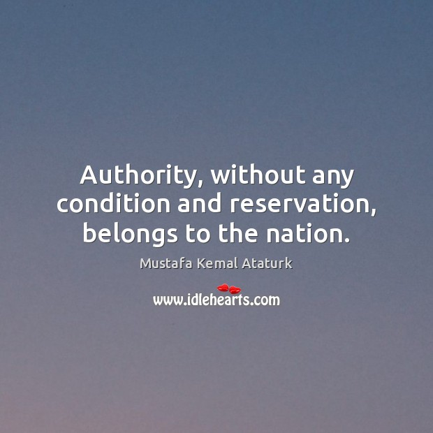 Authority, without any condition and reservation, belongs to the nation. Mustafa Kemal Ataturk Picture Quote